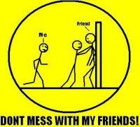 Don't mess with my friends!