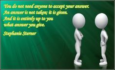 You do not need anyone to accept your answer. An answer is not taken; it is given. And it is entirely up to you what answer you give.
