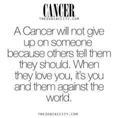 Zodiac Cancer facts. A Cancer will not give up on someone because others tell them they should. When they love you, it's you and them against the world. For much more on the zodiac signs, click here.