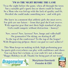 An end-of-year holiday poem for Dragonwing girls everywhere! 'Twas the night before the game when all through the town Not a suitable girl's sports bra or shorts could be found. So a Mom who was fed-up with the lack of quality and fit Decided she could make something new - and with grit. She knew in a moment that athletic girls she must serve For girls are our future -- from that goal she'd not swerve. With superior gear that met their high standard of play Girls could compete without…