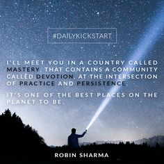 Your #DailyKickstart: I'll meet you in a country called Mastery, that contains a community called Devotion, at the intersection of Practice and Persistence. It's one of the best places on the planet to be.