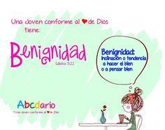 Una Joven conforme al corazón de DIOS Te gusta · 2 de abril   Hola Chikas  Abcdario de Una Joven conforme al corazón de DIOS B = Benignidad Una joven conforme al corazón de Dios tiene benignidad es decir, siempre hace y piensa el bien.  Este día pidamos a Dios que nos de esta hermosa virtud. Dios las Bendiga!