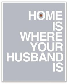 Home Is Where Your Husband is! :)