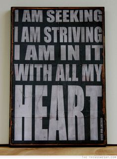 I am seeking I am striving I am in it with all my heart