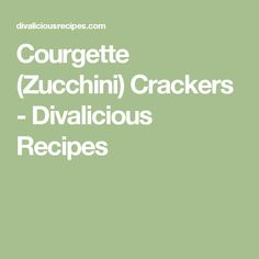 Courgette (Zucchini) Crackers - Divalicious Recipes