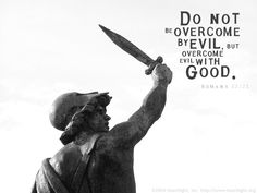 Do not be overcome by evil, but overcome evil with good. ~ Romans 12:21