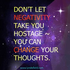 Don't let negativity take you hostage; you can change your thoughts.