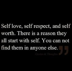 Self love, self respect, and self worth. There is a reason they all start with self. You can not find them in anyone else.