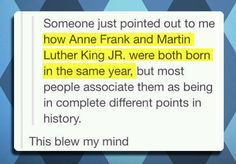 This is amazing. But it's understandable considering anne frank was a teenager and MLK jr. was an adult, so when they accomplished things they are famous for they WERE two different time periods.