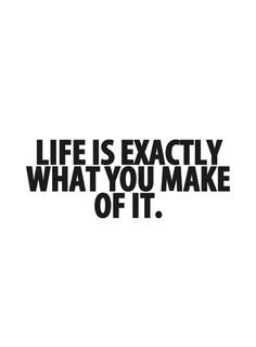 Life is exactly what you make of it.