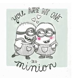 You are my one in a Minion.