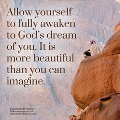 Allow yourself to fully awaken to God's dream of you. It is more beautiful than you can imagine. ♥ Thanks to @Laurel Wypkema Bleadon-Maffei | Illuminating Souls of Illuminating Souls for this beautiful post ♥