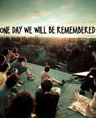 One day we WILL be remembered <3