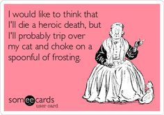 I would like to think that I'll die a heroic death, but I'll probably trip over my cat and choke on a spoonful of frosting.