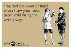 I realized you were unstable when I saw your toilet paper rolls facing the wrong way.