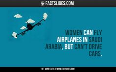 Women can fly airplanes in Saudi Arabia, but can't drive cars.