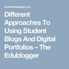 Different Approaches To Using Student Blogs And Digital Portfolios – The Edublogger