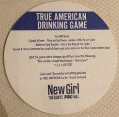 "To Play: Rules For New Girl Drinking Game True American. ""This game will pit your desire to win with your desire to go to the bathroom. The fabled True American has been passed down from generation to generation, each making their own rules for this epic game, which is 90 percent drinking with a loose Candy Land-like structure — but with stakes!"""