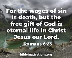 (Romans 6:23) The wages of sin is death, but the free gift of God is eternal life in Christ Jesus our Lord.