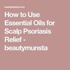 How to Use Essential Oils for Scalp Psoriasis Relief - beautymunsta