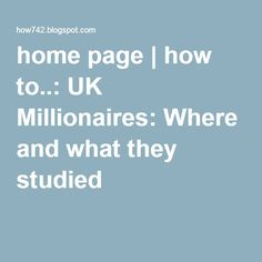 home page | how to..: UK Millionaires: Where and what they studied
