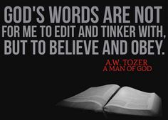 God's words are not for me to edit and tinker with, but to believe and obey... A.W. Tozer