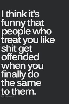 Sooo true. And odd!! Treat others how you want to be treated... Pretty sure 99.999% of ppl have heard that before.