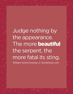 Judge nothing by the appearance. The more beautiful the serpent, the more fatal its sting.