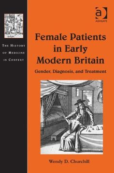 Female Patients in Early Modern Britain: Gender, Diagnosis, and Treatment (History of Medicine in Context). Wendy D. Churchill.
