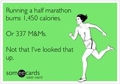 Running a half marathon burns 1,450 calories. Or 337 MMs. Not that I've looked that up.