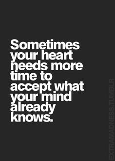 Sometimes your heart needs more time to accept what your mind (or intuition) already knows.