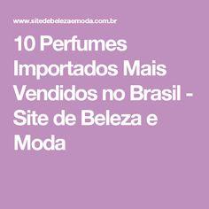 10 Perfumes Importados Mais Vendidos no Brasil - Site de Beleza e Moda