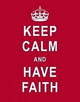 keep calm, to be able to keep calm it takes faith, faith in God always brings calm