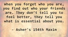 When you forget who you are, you find out who your friends are. They don't tell you to feel better, they tell you what is essential about you. - Asher's 154th Maxim