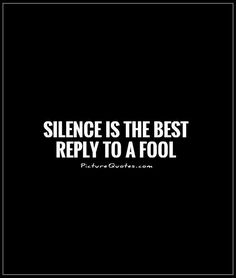 Silence is the best reply to a fool. Silence quotes on PictureQuotes.com.