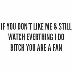 If you don't like me and still watch everything I do, bitch you are a fan.