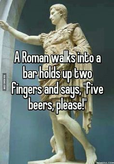 """A Roman walks into a bar and shouts, """"Barman, martinus!"""" """"Don't you mean martini?"""" """"No, I only want one."""" He says, if I want a double I'll ask for one"""