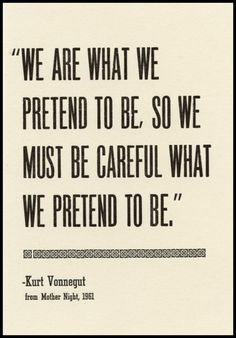 """This can apply to Hamlet who tells Horatio he will start to act crazy in the beginning of the play, and may actually turn crazy further on in the play. When pretending to go crazy, how would one know that one is actually crazy? This is probably why Vonnegut advises us """"we must be careful what we pretend to be."""", and could have given Hamlet really good advice if he alive/in the play."""