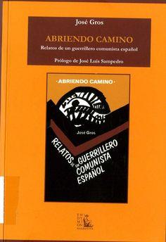 Gros, José (1913-2009) Abriendo camino : relatos de un guerrillero comunista español / José Gros ; [prólogo, José Luis Sampedro ; umbral, Dolores Ibárruri ; epílogo, Santiago Carrillo]. – Madrid : Endymion, [2011]. 342 p. ; 20 cm. – Narrativa ; 80). D. L. M. 9414-2011. – ISBN 978-84-7731-511-7.