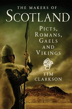 The Makers of Scotland: Picts, Romans, Gaels and Vikings by Tim Clarkson May 2014