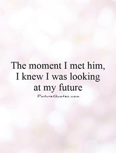 The moment I met him, I knew I was looking at my future. Picture Quotes.