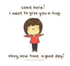 Come here! I want to give you a hug. (>•o•)> Okay, now have a good day!