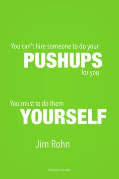 """You can't hire someone to do your pushups for you. You must do them yourself"""" — Jim Rohn Fitness Motivation Quotes, Daily Motivation, Health Motivation, Uplifting Quotes, Motivational Quotes, Inspirational Quotes, Leadership Quotes, Success Quotes, Citations Jim Rohn"""