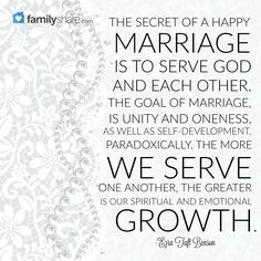 The secret of a happy marriage is to serve God and each other. The goal of marriage is unity and oneness, as well as self-development. Paradoxically, the more we serve one another, the greater is our spiritual and emotional growth. -Ezra Taft Benson