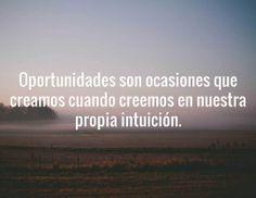 Oportunidades son ocasiones que creamos cuando creemos en nuestra propia intuición.