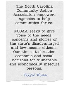 NCCAA Mission: The North Carolina Community Action Association empowers agencies to help communities thrive.  NCCAA seeks to give voice to the needs, concerns and stories of the state's disadvantaged and low-income citizens. Our aim is to broaden economic and social horizons for vulnerable and economically insecure persons.
