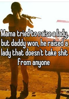 Mama tried to raise a lady, but daddy won, he raised a lady that doesn't take shit from anyone