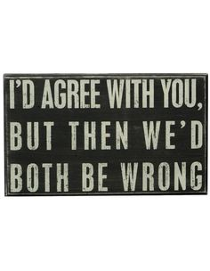 """I'd agree with you, but then we'd both be wrong"" sign"