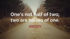 359334-E-E-Cummings-Quote-One-s-not-half-of-two-two-are-halves-of-one.jpg (3840×2160)