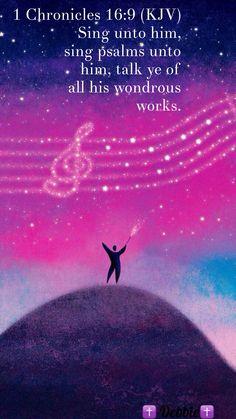 1 Chronicles 16:9 (KJV) Sing unto him, sing psalms unto him, talk ye of all his wondrous works.